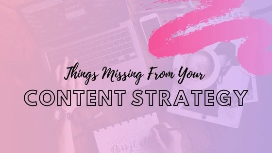 6 Things Missing From Your Content Strategy